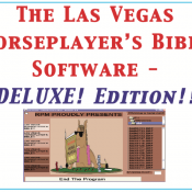 The Las Vegas HorsePlayer's Bible Software DELUXE! Edition!  NOW, for the first time ever, LVHB has been programmed in its entirety, with several other incredible NEW features added!  Dynamite Stuff!!!!!
